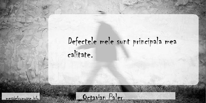 Octavian Paler - Defectele mele sunt principala mea calitate.