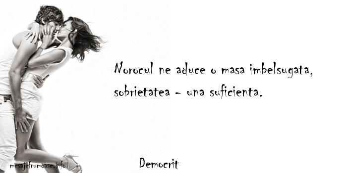 Democrit - Norocul ne aduce o masa imbelsugata, sobrietatea - una suficienta.