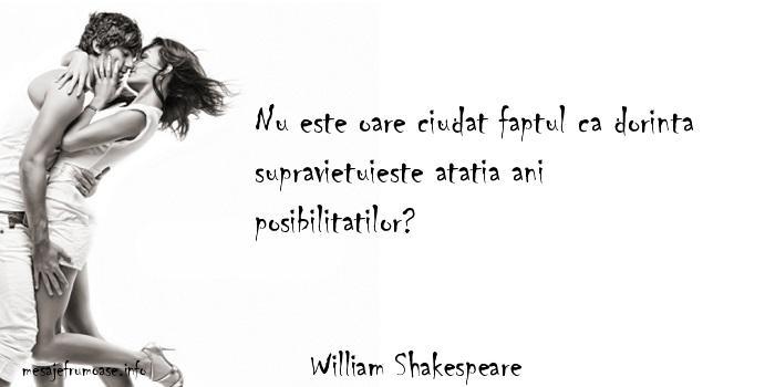 William Shakespeare - Nu este oare ciudat faptul ca dorinta supravietuieste atatia ani posibilitatilor?