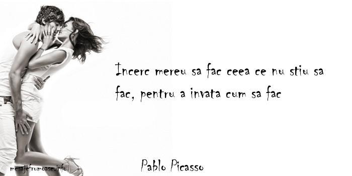 Pablo Picasso - Incerc mereu sa fac ceea ce nu stiu sa fac, pentru a invata cum sa fac