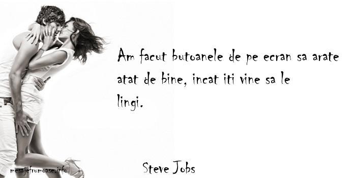 Steve Jobs - Am facut butoanele de pe ecran sa arate atat de bine, incat iti vine sa le lingi.