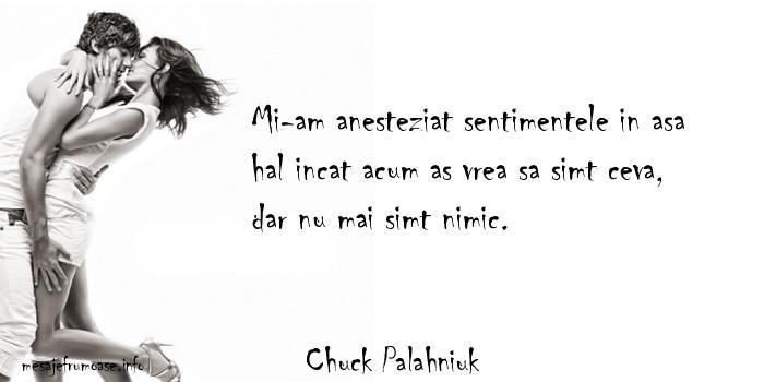 Chuck Palahniuk - Mi-am anesteziat sentimentele in asa hal incat acum as vrea sa simt ceva, dar nu mai simt nimic.