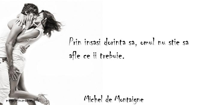 Michel de Montaigne - Prin insasi dorinta sa, omul nu stie sa afle ce ii trebuie.