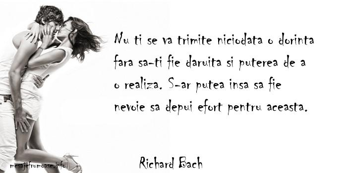 Richard Bach - Nu ti se va trimite niciodata o dorinta fara sa-ti fie daruita si puterea de a o realiza. S-ar putea insa sa fie nevoie sa depui efort pentru aceasta.