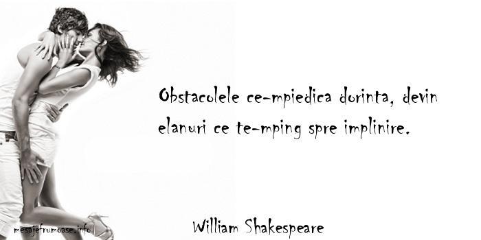 William Shakespeare - Obstacolele ce-mpiedica dorinta, devin elanuri ce te-mping spre implinire.