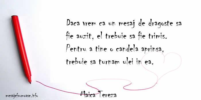 Maica Tereza - Daca vrem ca un mesaj de dragoste sa fie auzit, el trebuie sa fie trimis. Pentru a tine o candela aprinsa, trebuie sa turnam ulei in ea.