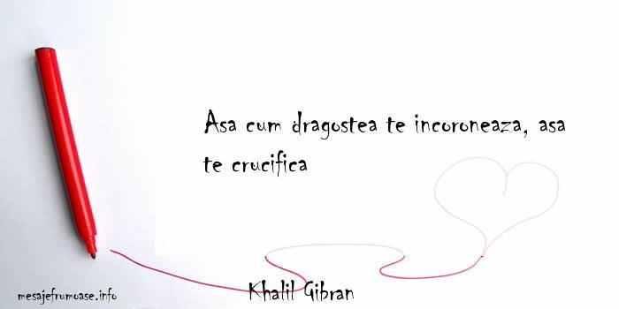 Khalil Gibran - Asa cum dragostea te incoroneaza, asa te crucifica
