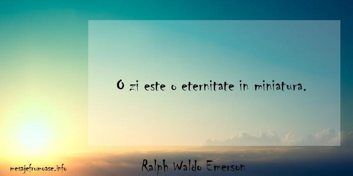 Ralph Waldo Emerson - O zi este o eternitate in miniatura.