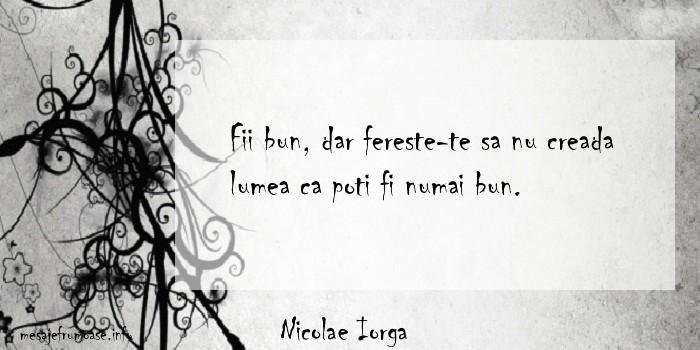 Nicolae Iorga - Fii bun, dar fereste-te sa nu creada lumea ca poti fi numai bun.