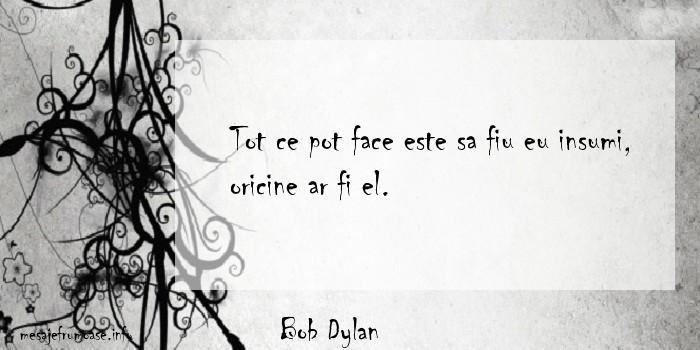 Bob Dylan - Tot ce pot face este sa fiu eu insumi, oricine ar fi el.