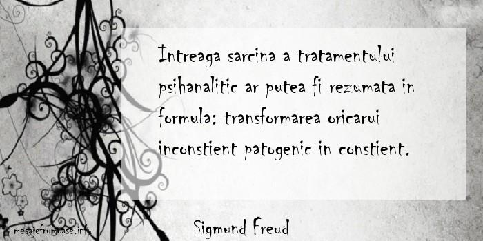 Sigmund Freud - Intreaga sarcina a tratamentului psihanalitic ar putea fi rezumata in formula: transformarea oricarui inconstient patogenic in constient.