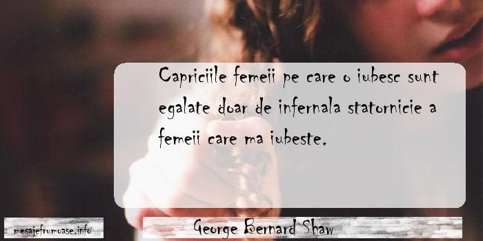 George Bernard Shaw - Capriciile femeii pe care o iubesc sunt egalate doar de infernala statornicie a femeii care ma iubeste.