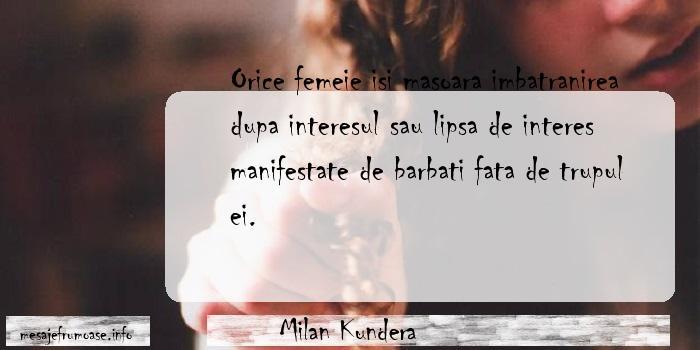 Milan Kundera - Orice femeie isi masoara imbatranirea dupa interesul sau lipsa de interes manifestate de barbati fata de trupul ei.