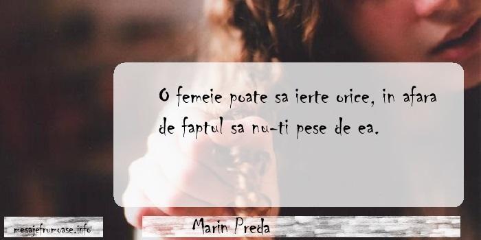 Marin Preda - O femeie poate sa ierte orice, in afara de faptul sa nu-ti pese de ea.