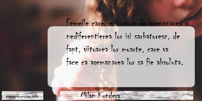 Milan Kundera - Femeile care se bucura de asemanarea si nediferentierea lor isi sarbatoresc, de fapt, viitoarea lor moarte, care va face ca asemanarea lor sa fie absoluta.