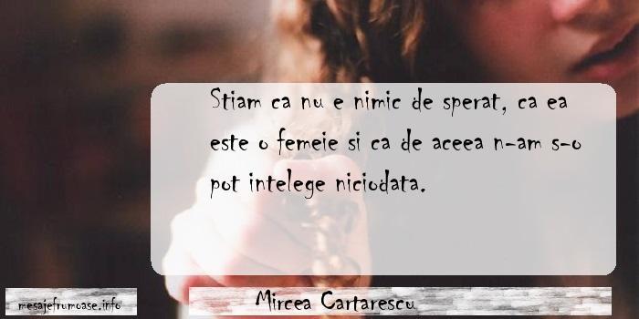 Mircea Cartarescu - Stiam ca nu e nimic de sperat, ca ea este o femeie si ca de aceea n-am s-o pot intelege niciodata.