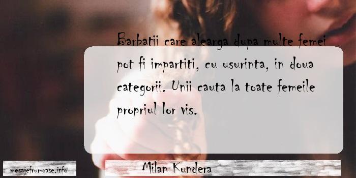 Milan Kundera - Barbatii care alearga dupa multe femei pot fi impartiti, cu usurinta, in doua categorii. Unii cauta la toate femeile propriul lor vis.