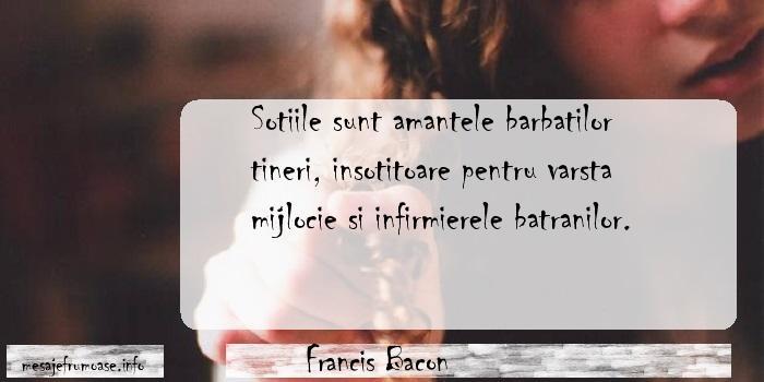 Francis Bacon - Sotiile sunt amantele barbatilor tineri, insotitoare pentru varsta mijlocie si infirmierele batranilor.