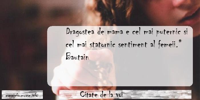 Citate de la voi - Dragostea de mama e cel mai puternic si cel mai statornic sentiment al femeii.*    Bautain