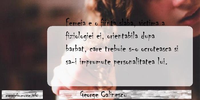 George Calinescu - Femeia e o fiinta slaba, victima a fiziologiei ei, orientabila dupa barbat, care trebuie s-o ocroteasca si sa-i imprumute personalitatea lui.