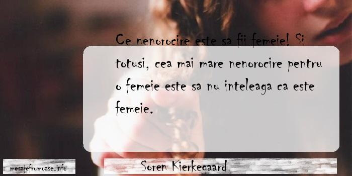 Soren Kierkegaard - Ce nenorocire este sa fii femeie! Si totusi, cea mai mare nenorocire pentru o femeie este sa nu inteleaga ca este femeie.