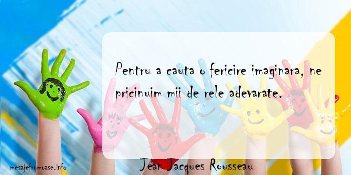 Jean Jacques Rousseau - Pentru a cauta o fericire imaginara, ne pricinuim mii de rele adevarate.