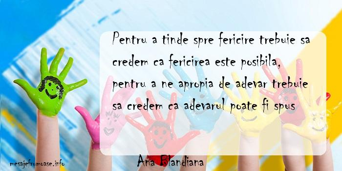 Ana Blandiana - Pentru a tinde spre fericire trebuie sa credem ca fericirea este posibila, pentru a ne apropia de adevar trebuie sa credem ca adevarul poate fi spus