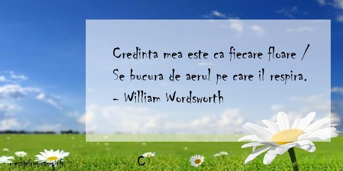 C - Credinta mea este ca fiecare floare / Se bucura de aerul pe care il respira. - William Wordsworth
