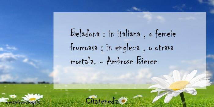 Citatepedia - Beladona : in italiana , o femeie frumoasa ; in engleza , o otrava mortala. - Ambrose Bierce