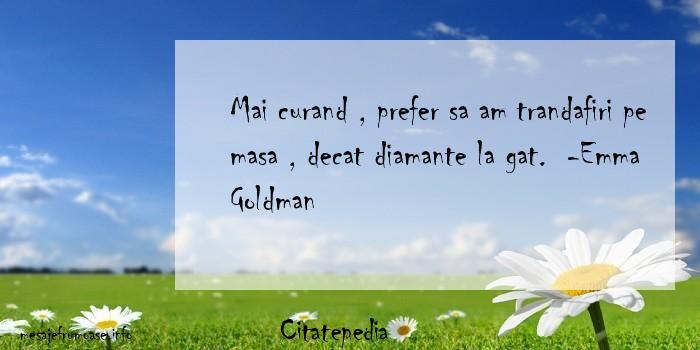 Citatepedia - Mai curand , prefer sa am trandafiri pe masa , decat diamante la gat.  -Emma Goldman
