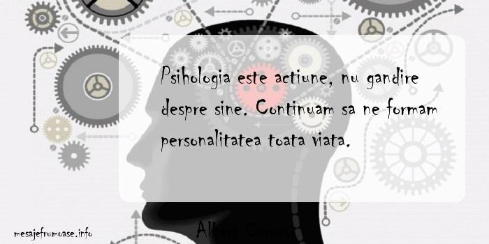 Albert Camus - Psihologia este actiune, nu gandire despre sine. Continuam sa ne formam personalitatea toata viata.