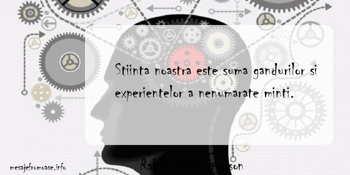 Ralph Waldo Emerson - Stiinta noastra este suma gandurilor si experientelor a nenumarate minti.