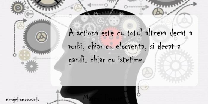Marcel Proust - A actiona este cu totul altceva decat a vorbi, chiar cu elocventa, si decat a gandi, chiar cu istetime.