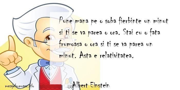Albert Einstein - Pune mana pe o soba fierbinte un minut si ti se va parea o ora. Stai cu o fata frumoasa o ora si ti se va parea un minut. Asta e relativitatea.