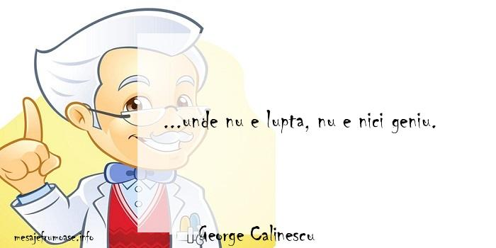 George Calinescu - ...unde nu e lupta, nu e nici geniu.