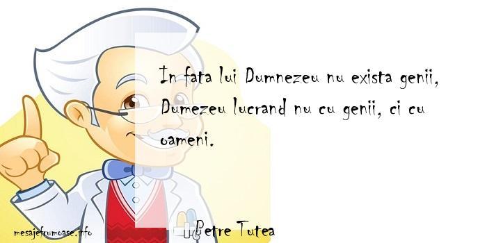 Petre Tutea - In fata lui Dumnezeu nu exista genii, Dumezeu lucrand nu cu genii, ci cu oameni.