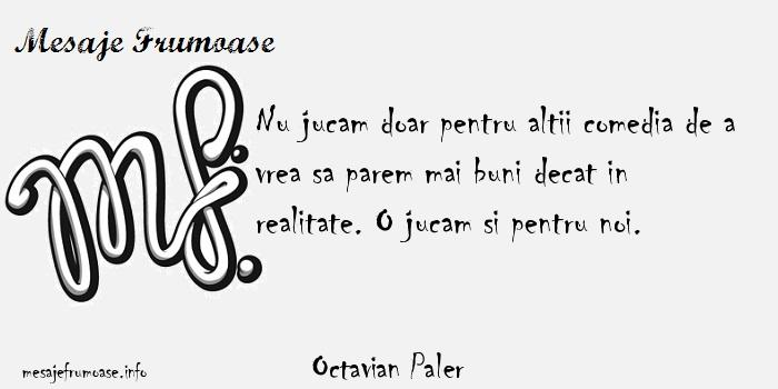 Octavian Paler - Nu jucam doar pentru altii comedia de a vrea sa parem mai buni decat in realitate. O jucam si pentru noi.