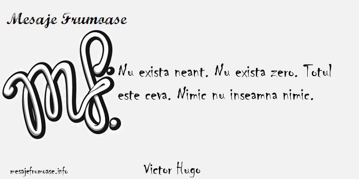 Victor Hugo - Nu exista neant. Nu exista zero. Totul este ceva. Nimic nu inseamna nimic.