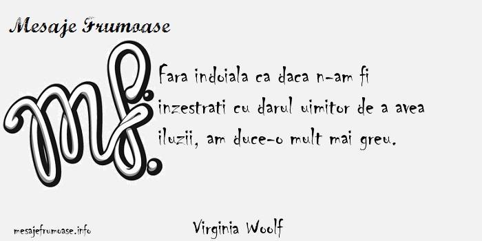 Virginia Woolf - Fara indoiala ca daca n-am fi inzestrati cu darul uimitor de a avea iluzii, am duce-o mult mai greu.