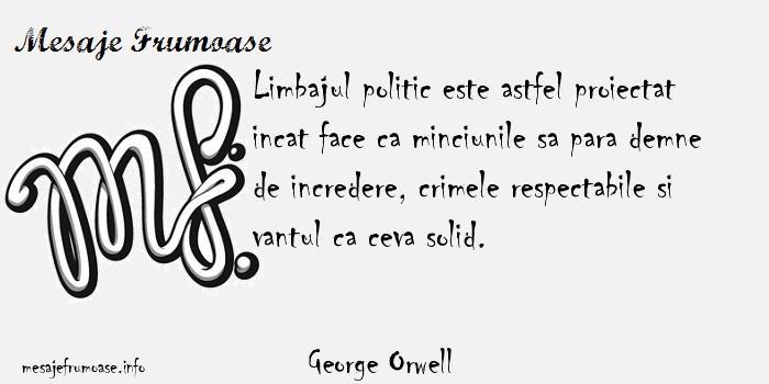 George Orwell - Limbajul politic este astfel proiectat incat face ca minciunile sa para demne de incredere, crimele respectabile si vantul ca ceva solid.