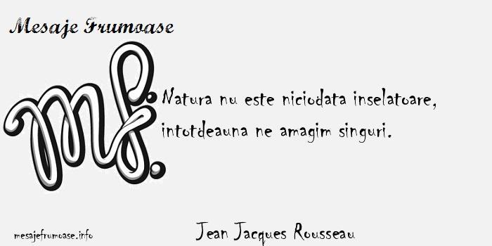 Jean Jacques Rousseau - Natura nu este niciodata inselatoare, intotdeauna ne amagim singuri.