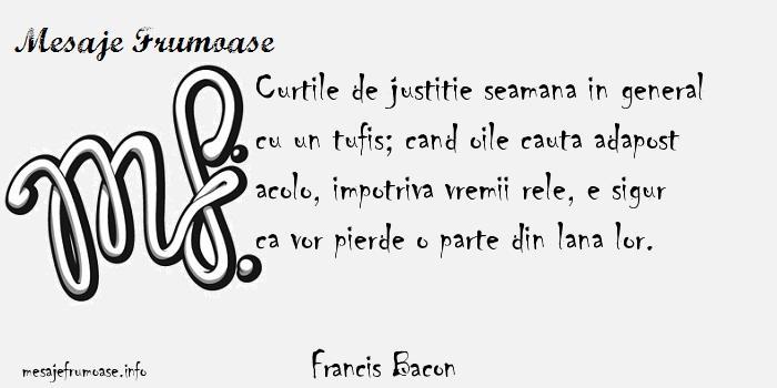 Francis Bacon - Curtile de justitie seamana in general cu un tufis; cand oile cauta adapost acolo, impotriva vremii rele, e sigur ca vor pierde o parte din lana lor.