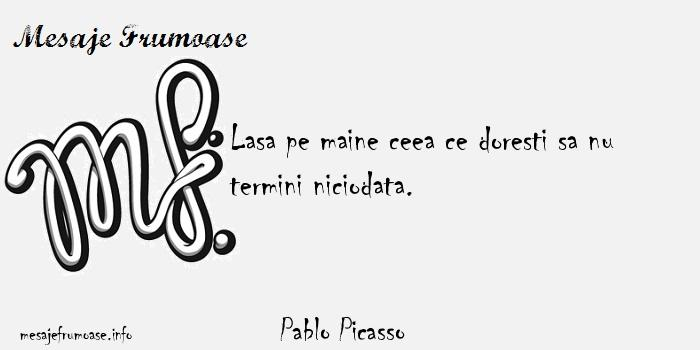 Pablo Picasso - Lasa pe maine ceea ce doresti sa nu termini niciodata.