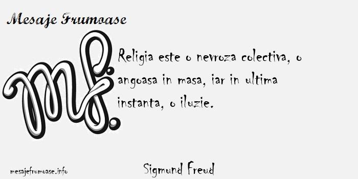 Sigmund Freud - Religia este o nevroza colectiva, o angoasa in masa, iar in ultima instanta, o iluzie.