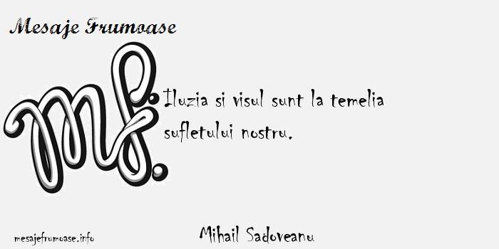 Mihail Sadoveanu - Iluzia si visul sunt la temelia sufletului nostru.