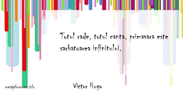 Victor Hugo - Totul rade, totul canta, primavara este sarbatoarea infinitului.