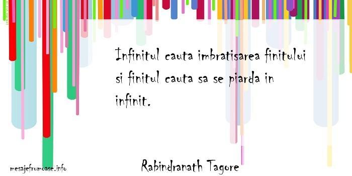 Rabindranath Tagore - Infinitul cauta imbratisarea finitului si finitul cauta sa se piarda in infinit.