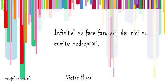Victor Hugo - Infinitul nu face favoruri, dar nici nu comite nedreptati.
