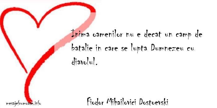 Fiodor Mihailovici Dostoevski - Inima oamenilor nu e decat un camp de batalie in care se lupta Dumnezeu cu diavolul.