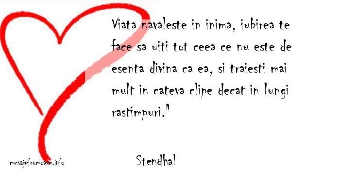 Stendhal - Viata navaleste in inima, iubirea te face sa uiti tot ceea ce nu este de esenta divina ca ea, si traiesti mai mult in cateva clipe decat in lungi rastimpuri.